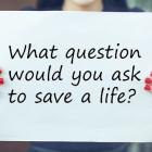 What question would you ask to save a life?